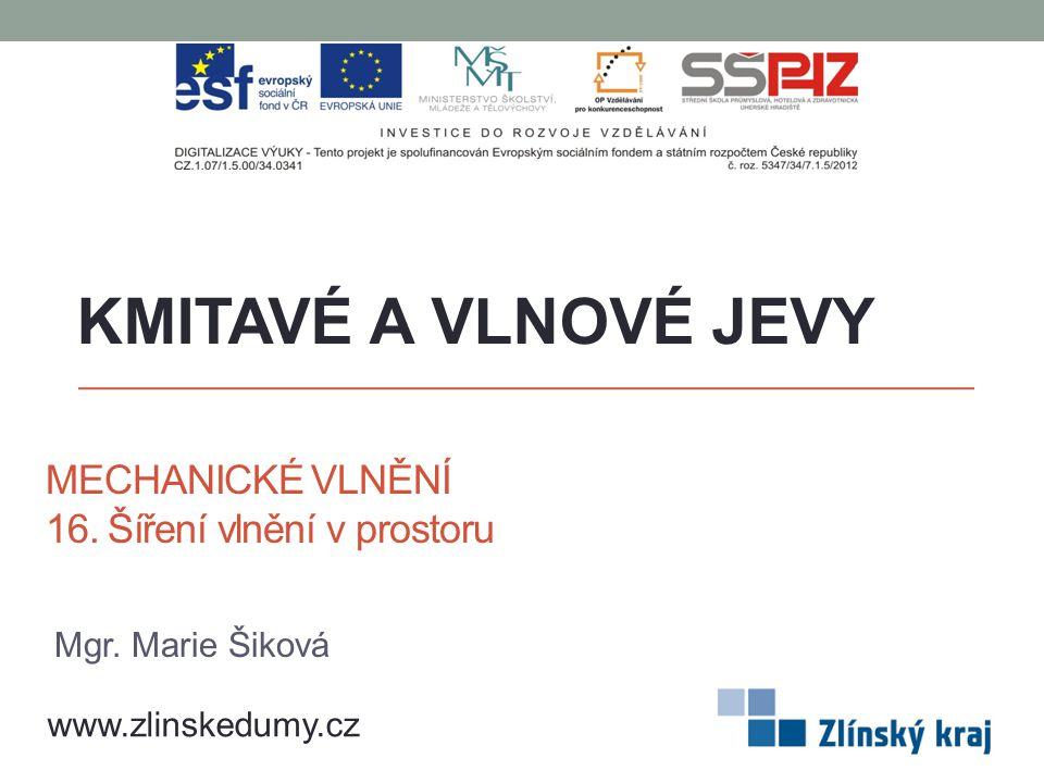 MECHANICKÉ VLNĚNÍ 16. Šíření vlnění v prostoru KMITAVÉ A VLNOVÉ JEVY www.zlinskedumy.cz Mgr. Marie Šiková