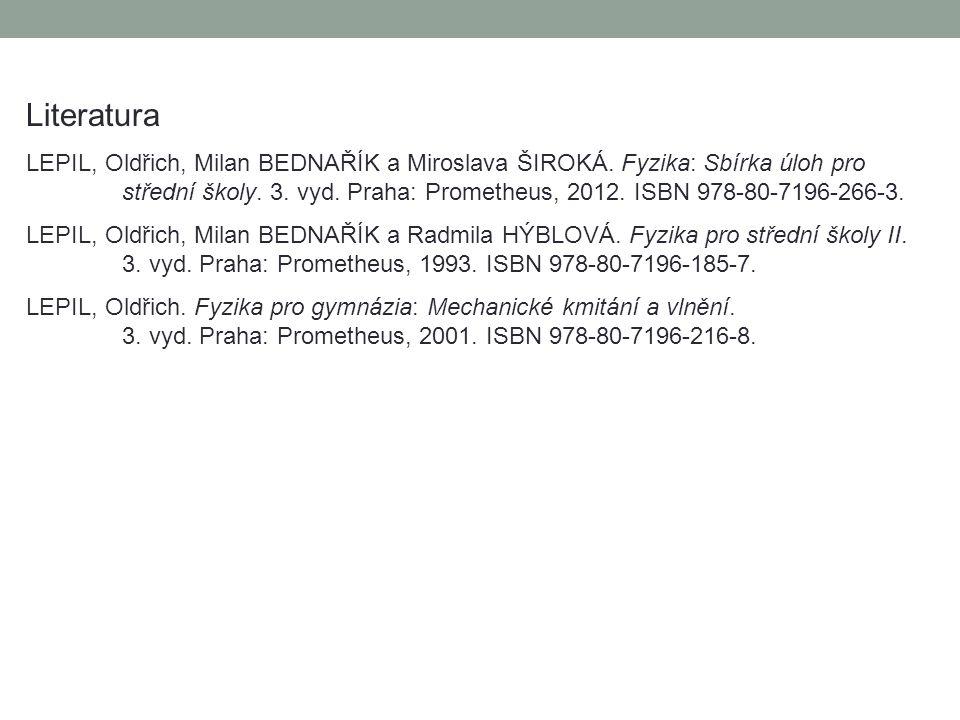 Literatura LEPIL, Oldřich, Milan BEDNAŘÍK a Miroslava ŠIROKÁ. Fyzika: Sbírka úloh pro střední školy. 3. vyd. Praha: Prometheus, 2012. ISBN 978-80-7196