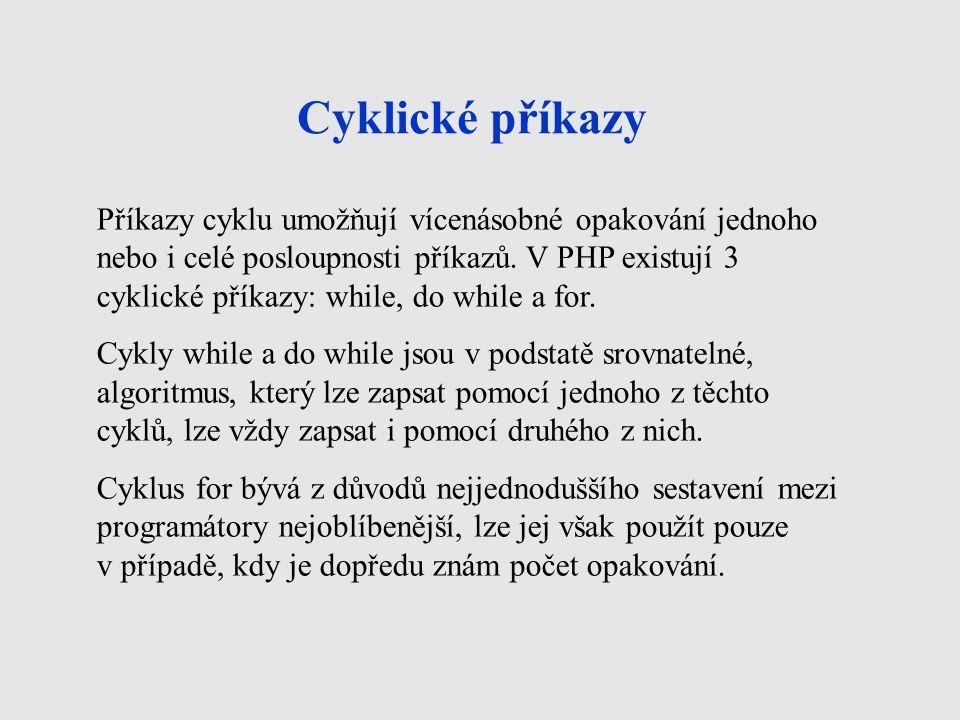 Cyklické příkazy Příkazy cyklu umožňují vícenásobné opakování jednoho nebo i celé posloupnosti příkazů. V PHP existují 3 cyklické příkazy: while, do w