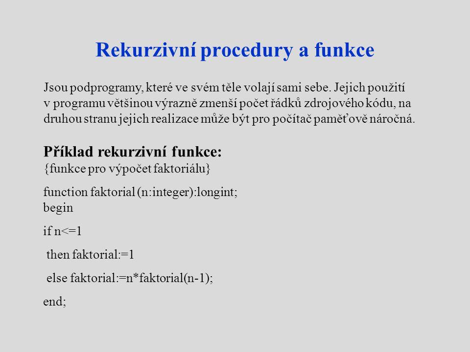 Rekurzivní procedury a funkce Příklad rekurzivní funkce: {funkce pro výpočet faktoriálu} function faktorial (n:integer):longint; begin if n<=1 then faktorial:=1 else faktorial:=n*faktorial(n-1); end; Jsou podprogramy, které ve svém těle volají sami sebe.
