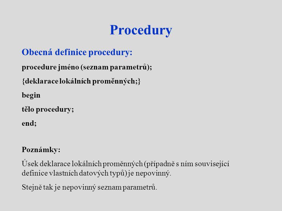 Procedury Obecná definice procedury: procedure jméno (seznam parametrů); {deklarace lokálních proměnných;} begin tělo procedury; end; Poznámky: Úsek deklarace lokálních proměnných (případně s ním související definice vlastních datových typů) je nepovinný.