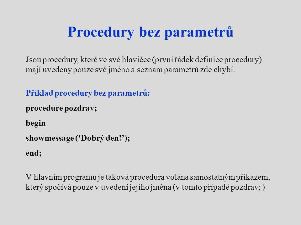 Procedury bez parametrů Jsou procedury, které ve své hlavičce (první řádek definice procedury) mají uvedeny pouze své jméno a seznam parametrů zde chybí.