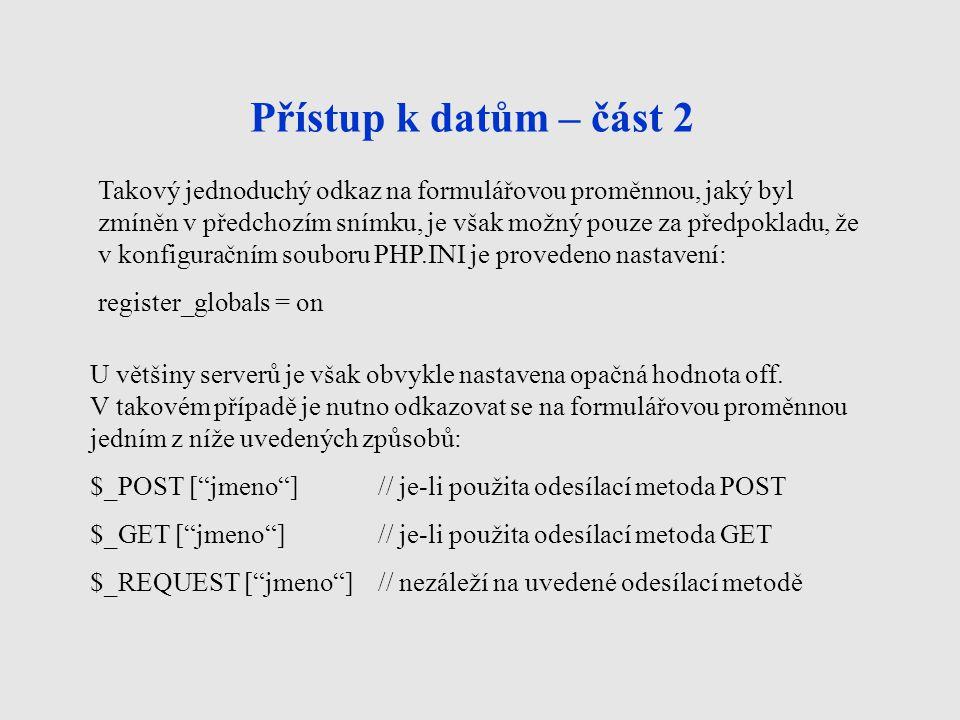 Přístup k datům – část 2 Takový jednoduchý odkaz na formulářovou proměnnou, jaký byl zmíněn v předchozím snímku, je však možný pouze za předpokladu, že v konfiguračním souboru PHP.INI je provedeno nastavení: register_globals = on U většiny serverů je však obvykle nastavena opačná hodnota off.