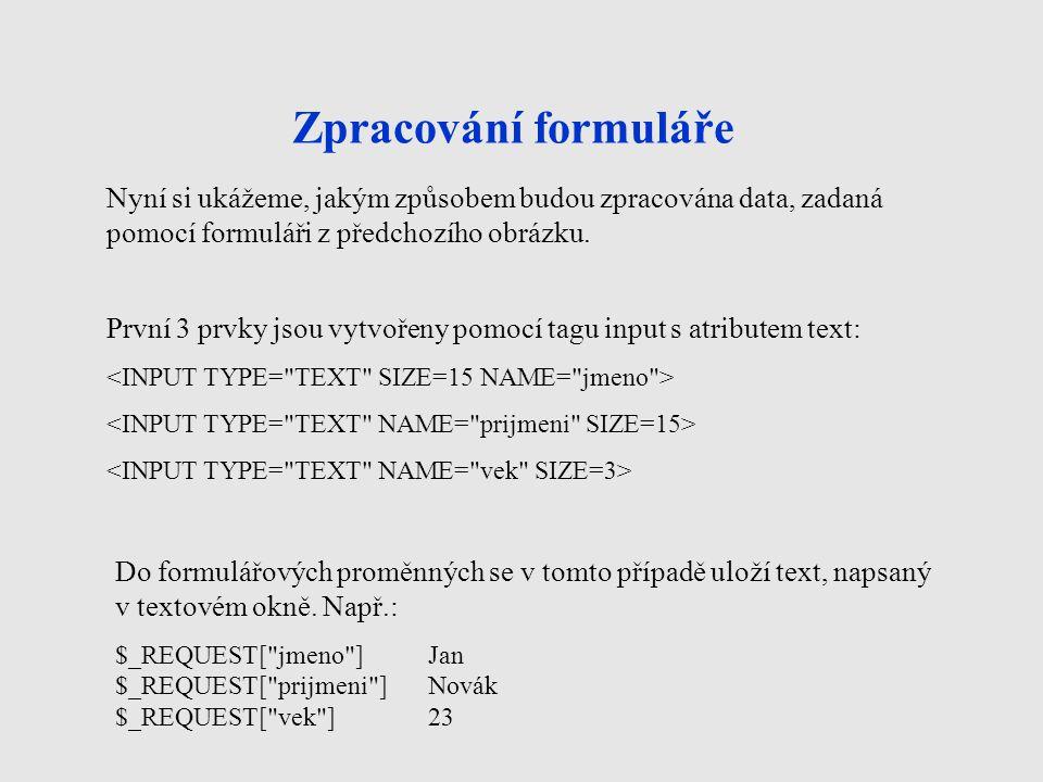 Zpracování formuláře První 3 prvky jsou vytvořeny pomocí tagu input s atributem text: Nyní si ukážeme, jakým způsobem budou zpracována data, zadaná pomocí formuláři z předchozího obrázku.