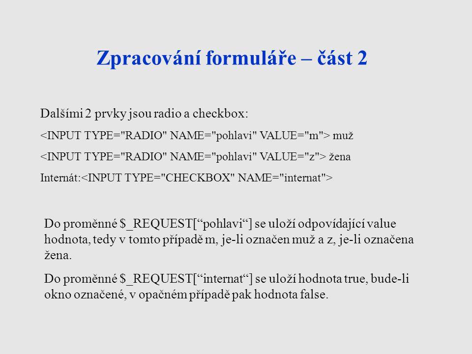 Zpracování formuláře – část 2 Dalšími 2 prvky jsou radio a checkbox: muž žena Internát: Do proměnné $_REQUEST[ pohlavi ] se uloží odpovídající value hodnota, tedy v tomto případě m, je-li označen muž a z, je-li označena žena.