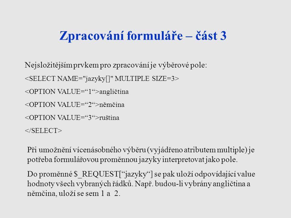Zpracování formuláře – část 3 Nejsložitějším prvkem pro zpracování je výběrové pole: angličtina němčina ruština Při umožnění vícenásobného výběru (vyjádřeno atributem multiple) je potřeba formulářovou proměnnou jazyky interpretovat jako pole.