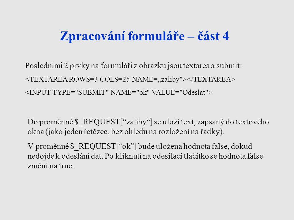 Zpracování formuláře – část 4 Posledními 2 prvky na formuláři z obrázku jsou textarea a submit: Do proměnné $_REQUEST[ zaliby ] se uloží text, zapsaný do textového okna (jako jeden řetězec, bez ohledu na rozložení na řádky).