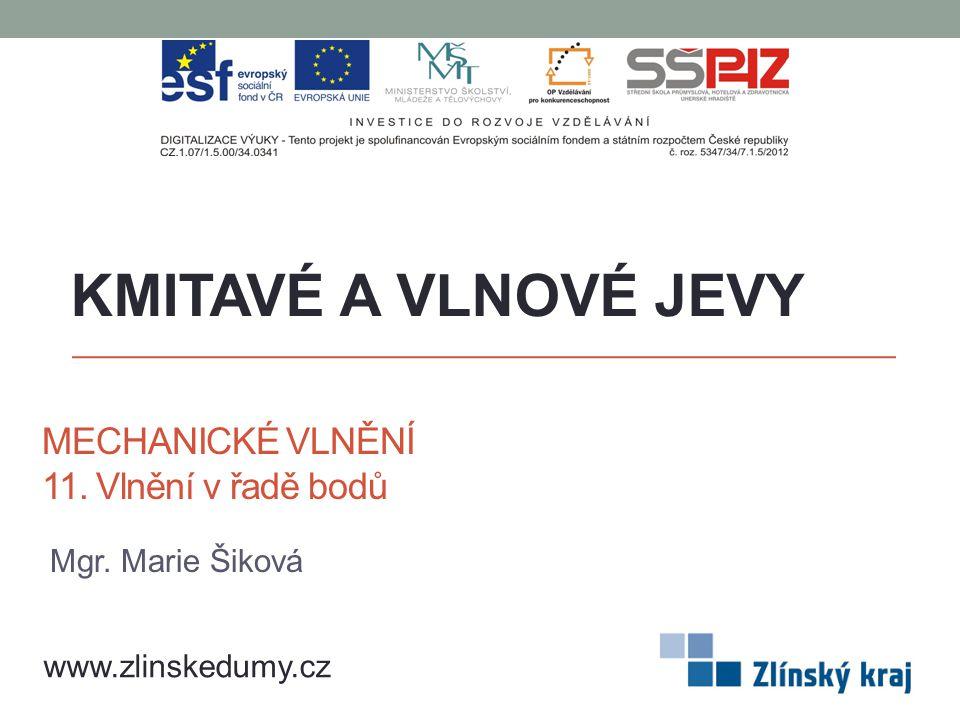 MECHANICKÉ VLNĚNÍ 11. Vlnění v řadě bodů KMITAVÉ A VLNOVÉ JEVY www.zlinskedumy.cz Mgr. Marie Šiková