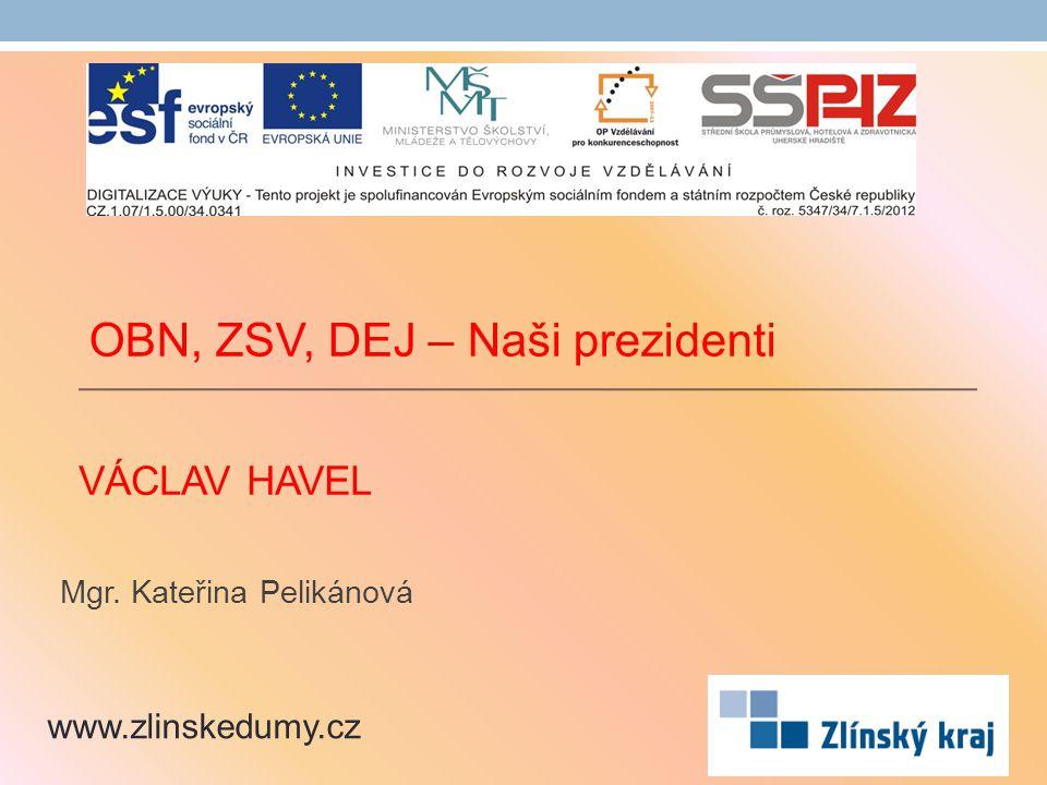 VÁCLAV HAVEL Mgr. Kateřina Pelikánová www.zlinskedumy.cz OBN, ZSV, DEJ – Naši prezidenti