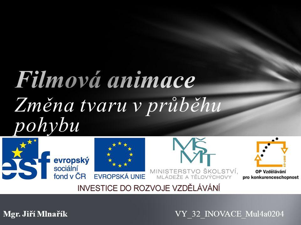 Změna tvaru v průběhu pohybu VY_32_INOVACE_Mul4a0204Mgr. Jiří Mlnařík
