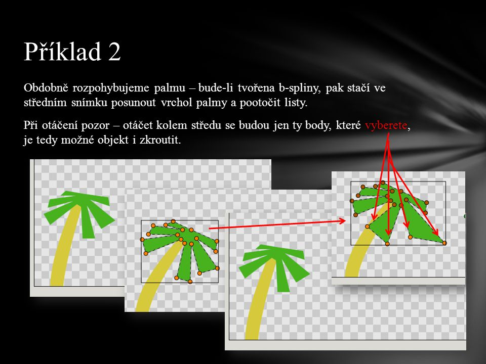 Obdobně rozpohybujeme palmu – bude-li tvořena b-spliny, pak stačí ve středním snímku posunout vrchol palmy a pootočit listy.