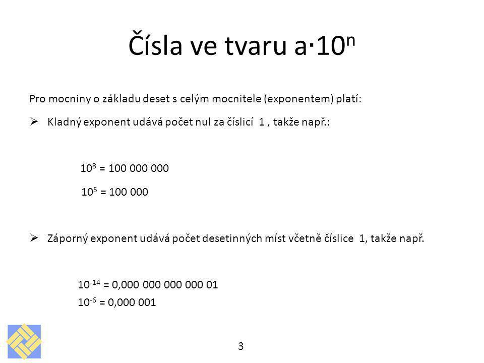 Pro mocniny o základu deset s celým mocnitele (exponentem) platí:  Kladný exponent udává počet nul za číslicí 1, takže např.: 10 8 = 100 000 000 10 5 = 100 000  Záporný exponent udává počet desetinných míst včetně číslice 1, takže např.