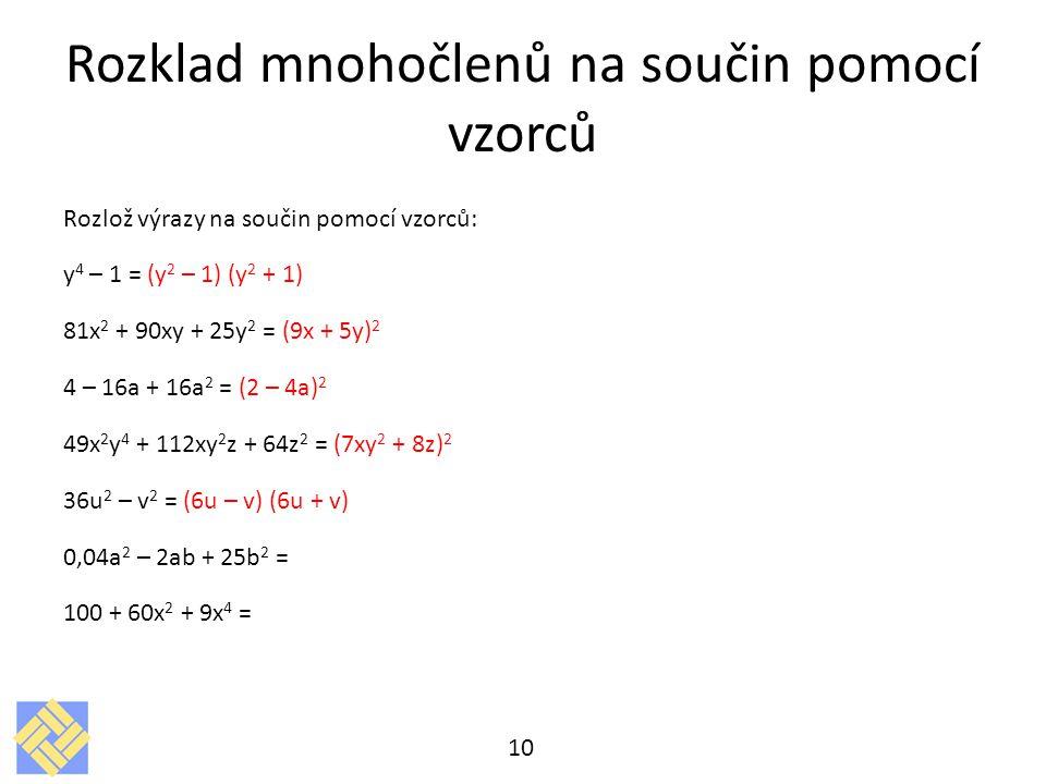 Rozklad mnohočlenů na součin pomocí vzorců Rozlož výrazy na součin pomocí vzorců: y 4 – 1 = (y 2 – 1) (y 2 + 1) 81x 2 + 90xy + 25y 2 = (9x + 5y) 2 4 – 16a + 16a 2 = (2 – 4a) 2 49x 2 y 4 + 112xy 2 z + 64z 2 = (7xy 2 + 8z) 2 36u 2 – v 2 = (6u – v) (6u + v) 0,04a 2 – 2ab + 25b 2 = 100 + 60x 2 + 9x 4 = 10