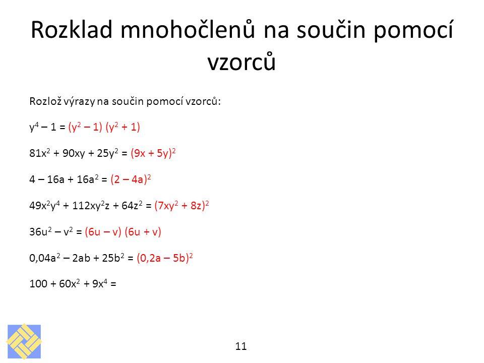 Rozklad mnohočlenů na součin pomocí vzorců Rozlož výrazy na součin pomocí vzorců: y 4 – 1 = (y 2 – 1) (y 2 + 1) 81x 2 + 90xy + 25y 2 = (9x + 5y) 2 4 – 16a + 16a 2 = (2 – 4a) 2 49x 2 y 4 + 112xy 2 z + 64z 2 = (7xy 2 + 8z) 2 36u 2 – v 2 = (6u – v) (6u + v) 0,04a 2 – 2ab + 25b 2 = (0,2a – 5b) 2 100 + 60x 2 + 9x 4 = 11