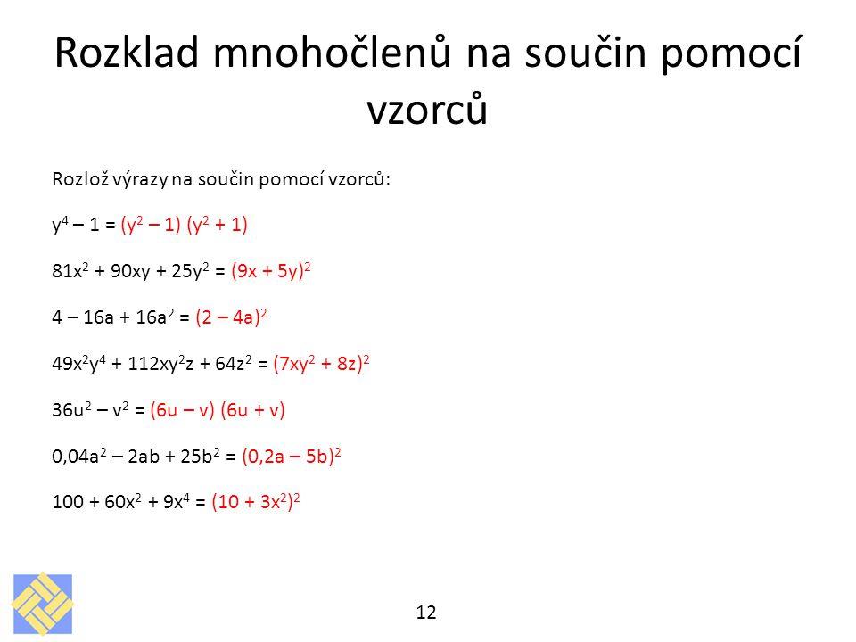 Rozklad mnohočlenů na součin pomocí vzorců Rozlož výrazy na součin pomocí vzorců: y 4 – 1 = (y 2 – 1) (y 2 + 1) 81x 2 + 90xy + 25y 2 = (9x + 5y) 2 4 – 16a + 16a 2 = (2 – 4a) 2 49x 2 y 4 + 112xy 2 z + 64z 2 = (7xy 2 + 8z) 2 36u 2 – v 2 = (6u – v) (6u + v) 0,04a 2 – 2ab + 25b 2 = (0,2a – 5b) 2 100 + 60x 2 + 9x 4 = (10 + 3x 2 ) 2 12