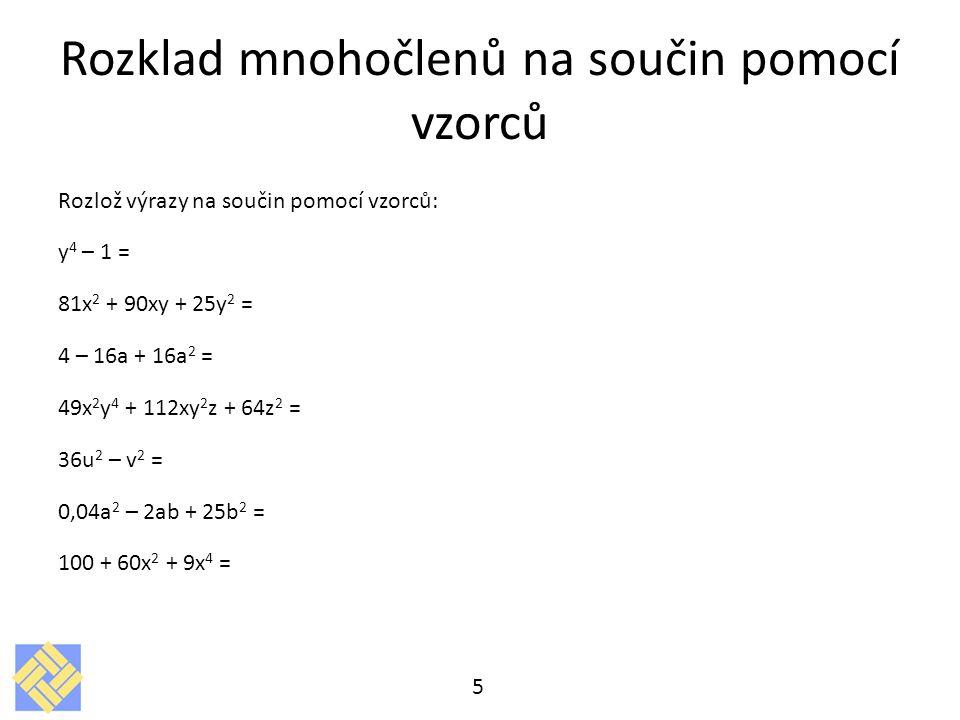 Rozklad mnohočlenů na součin pomocí vzorců Rozlož výrazy na součin pomocí vzorců: y 4 – 1 = 81x 2 + 90xy + 25y 2 = 4 – 16a + 16a 2 = 49x 2 y 4 + 112xy 2 z + 64z 2 = 36u 2 – v 2 = 0,04a 2 – 2ab + 25b 2 = 100 + 60x 2 + 9x 4 = 5