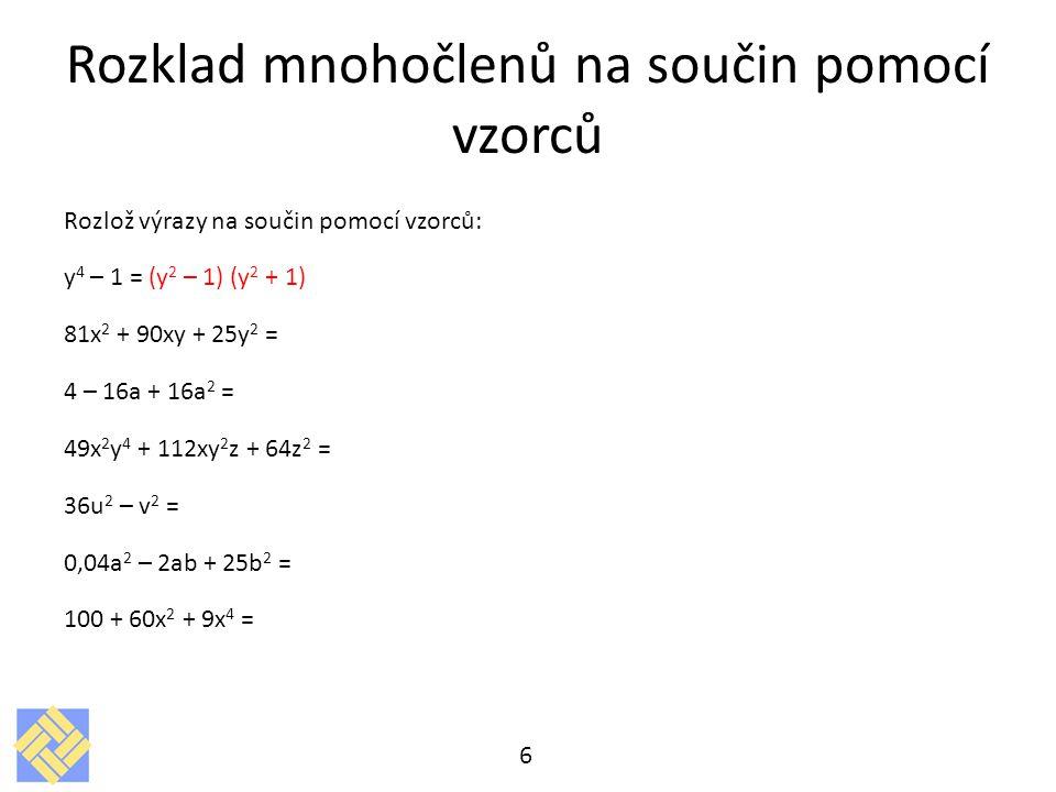 Rozklad mnohočlenů na součin pomocí vzorců Rozlož výrazy na součin pomocí vzorců: y 4 – 1 = (y 2 – 1) (y 2 + 1) 81x 2 + 90xy + 25y 2 = (9x + 5y) 2 4 – 16a + 16a 2 = 49x 2 y 4 + 112xy 2 z + 64z 2 = 36u 2 – v 2 = 0,04a 2 – 2ab + 25b 2 = 100 + 60x 2 + 9x 4 = 7
