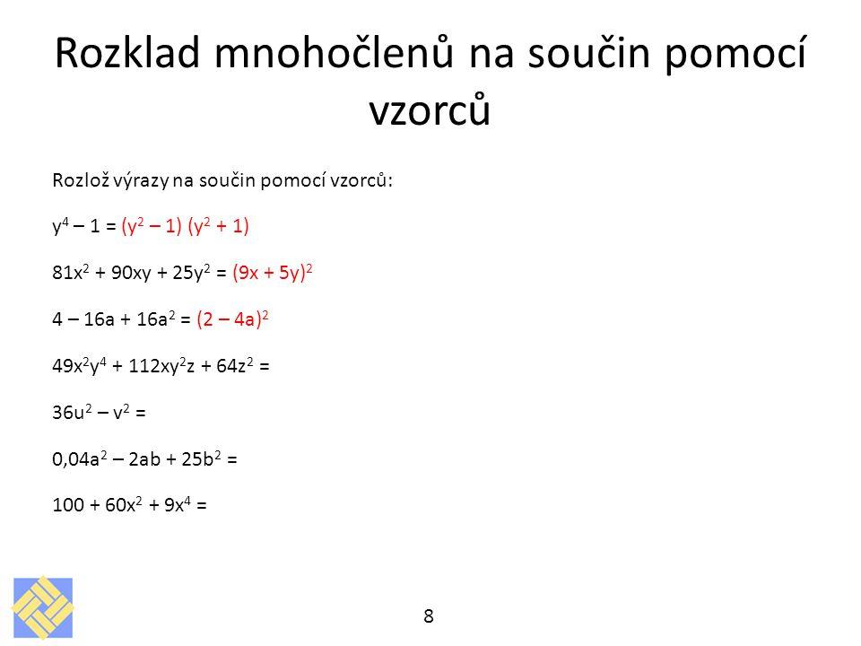 Rozklad mnohočlenů na součin pomocí vzorců Rozlož výrazy na součin pomocí vzorců: y 4 – 1 = (y 2 – 1) (y 2 + 1) 81x 2 + 90xy + 25y 2 = (9x + 5y) 2 4 – 16a + 16a 2 = (2 – 4a) 2 49x 2 y 4 + 112xy 2 z + 64z 2 = 36u 2 – v 2 = 0,04a 2 – 2ab + 25b 2 = 100 + 60x 2 + 9x 4 = 8