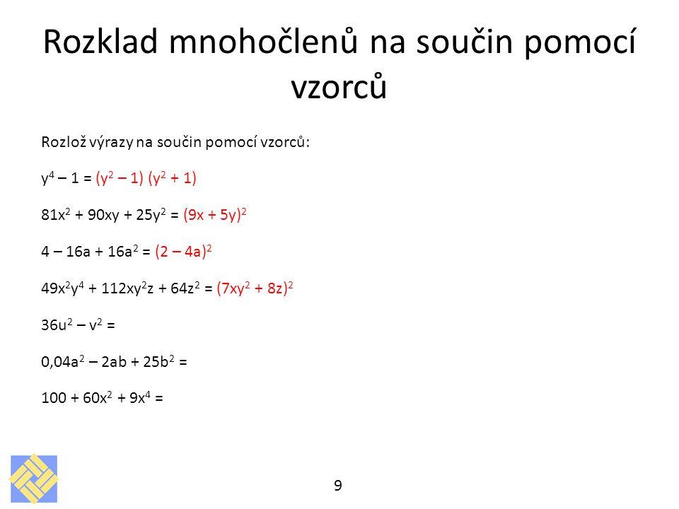 Rozklad mnohočlenů na součin pomocí vzorců Rozlož výrazy na součin pomocí vzorců: y 4 – 1 = (y 2 – 1) (y 2 + 1) 81x 2 + 90xy + 25y 2 = (9x + 5y) 2 4 – 16a + 16a 2 = (2 – 4a) 2 49x 2 y 4 + 112xy 2 z + 64z 2 = (7xy 2 + 8z) 2 36u 2 – v 2 = 0,04a 2 – 2ab + 25b 2 = 100 + 60x 2 + 9x 4 = 9