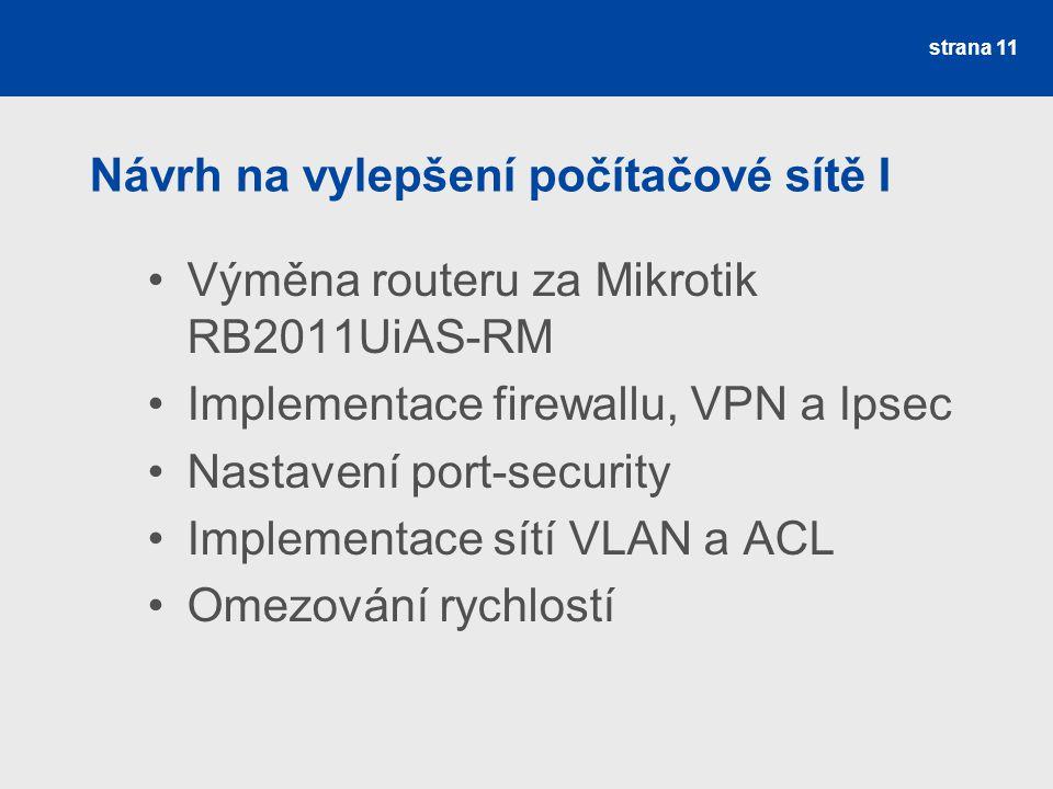 Návrh na vylepšení počítačové sítě I Výměna routeru za Mikrotik RB2011UiAS-RM Implementace firewallu, VPN a Ipsec Nastavení port-security Implementace sítí VLAN a ACL Omezování rychlostí strana 11