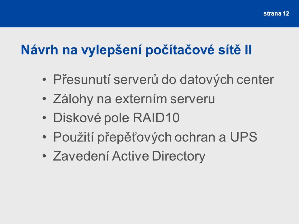 Návrh na vylepšení počítačové sítě II Přesunutí serverů do datových center Zálohy na externím serveru Diskové pole RAID10 Použití přepěťových ochran a UPS Zavedení Active Directory strana 12