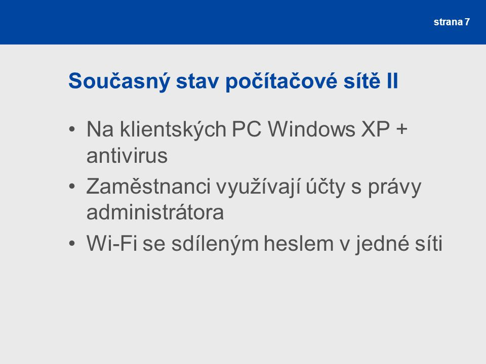 Současný stav počítačové sítě II Na klientských PC Windows XP + antivirus Zaměstnanci využívají účty s právy administrátora Wi-Fi se sdíleným heslem v jedné síti strana 7