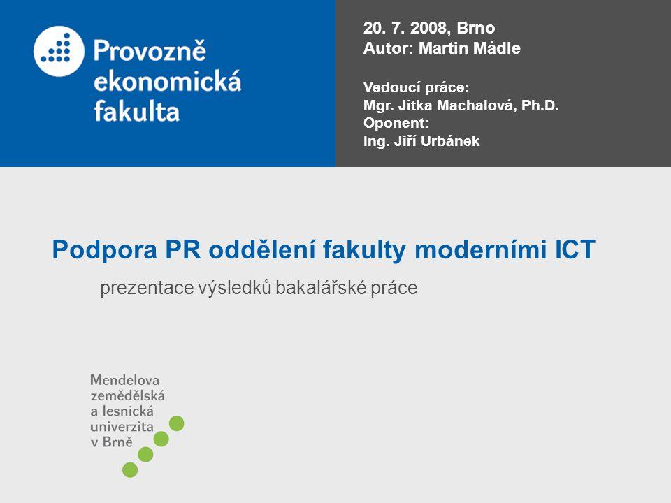 Podpora PR oddělení fakulty moderními ICT prezentace výsledků bakalářské práce 20. 7. 2008, Brno Autor: Martin Mádle Vedoucí práce: Mgr. Jitka Machalo