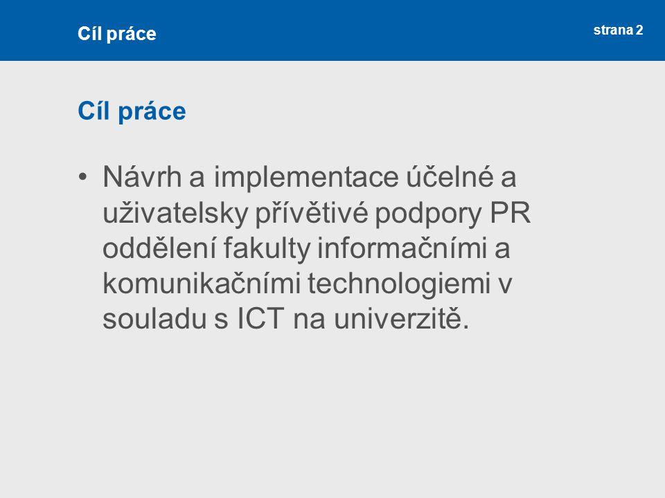 strana 2 Cíl práce Návrh a implementace účelné a uživatelsky přívětivé podpory PR oddělení fakulty informačními a komunikačními technologiemi v souladu s ICT na univerzitě.