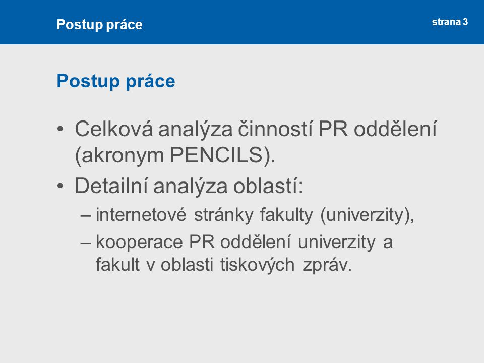 strana 3 Postup práce Celková analýza činností PR oddělení (akronym PENCILS). Detailní analýza oblastí: –internetové stránky fakulty (univerzity), –ko