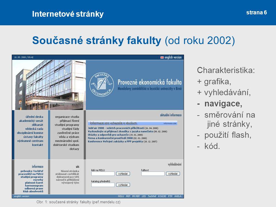 strana 6 Současné stránky fakulty (od roku 2002) Charakteristika: + grafika, + vyhledávání, - navigace, - směrování na jiné stránky, - použití flash, - kód.