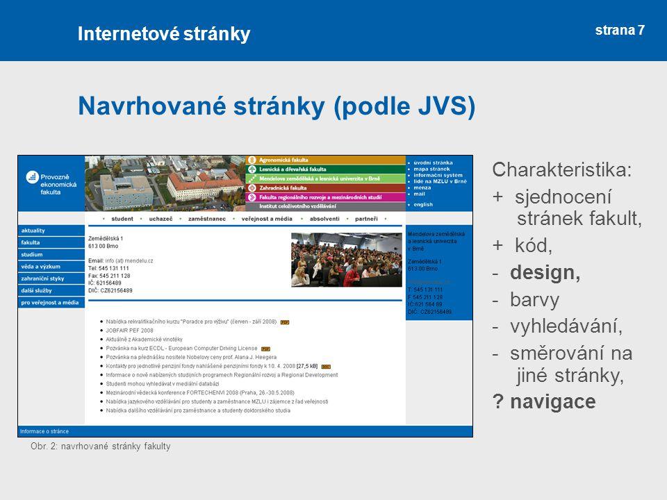 strana 7 Navrhované stránky (podle JVS) Internetové stránky Charakteristika: + sjednocení stránek fakult, + kód, - design, - barvy - vyhledávání, - sm