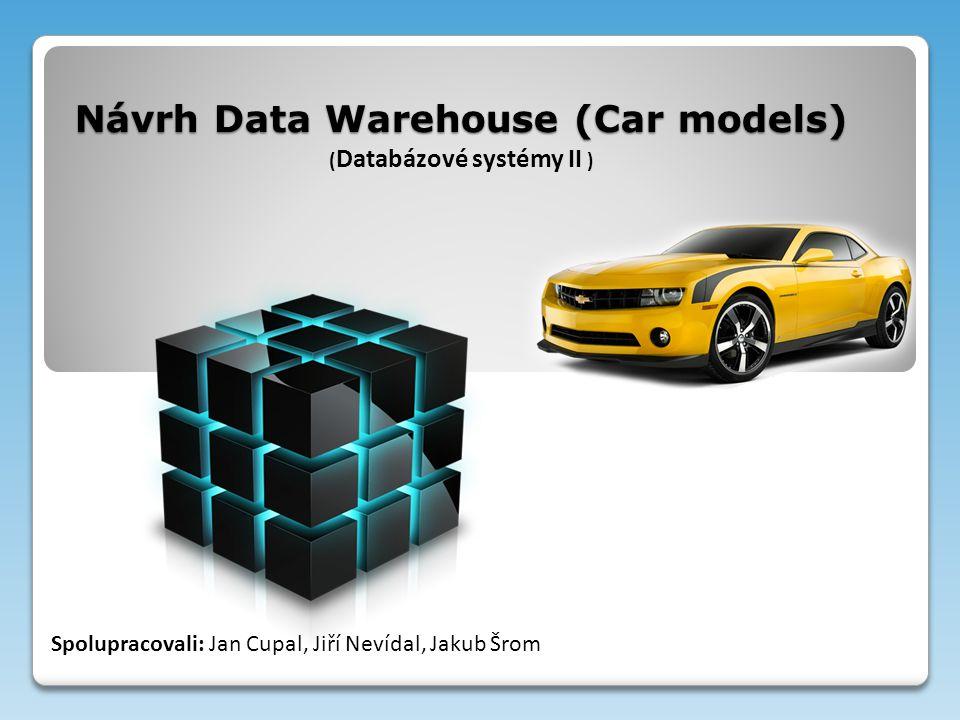 Návrh Data Warehouse (Car models) Návrh Data Warehouse (Car models) ( Databázové systémy II ) Spolupracovali: Jan Cupal, Jiří Nevídal, Jakub Šrom