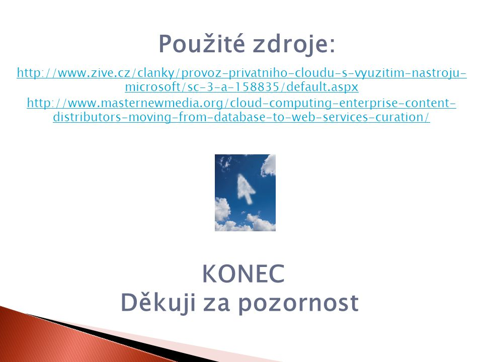KONEC Děkuji za pozornost http://www.masternewmedia.org/cloud-computing-enterprise-content- distributors-moving-from-database-to-web-services-curation/ Použité zdroje: http://www.zive.cz/clanky/provoz-privatniho-cloudu-s-vyuzitim-nastroju- microsoft/sc-3-a-158835/default.aspx