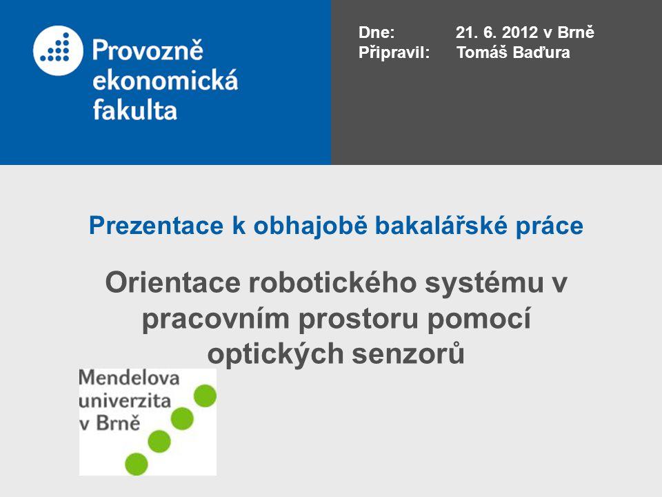Prezentace k obhajobě bakalářské práce Orientace robotického systému v pracovním prostoru pomocí optických senzorů Dne: 21. 6. 2012 v Brně Připravil: