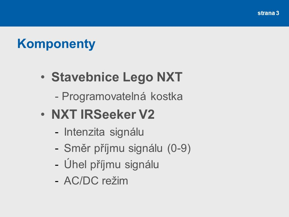 Komponenty Stavebnice Lego NXT - Programovatelná kostka NXT IRSeeker V2 -Intenzita signálu -Směr příjmu signálu (0-9) -Úhel příjmu signálu -AC/DC reži
