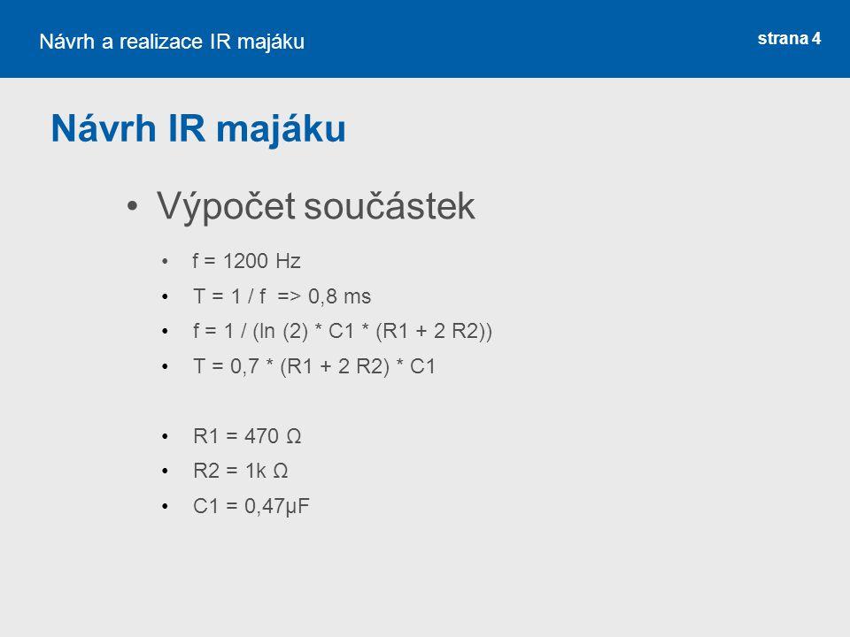 strana 4 Návrh IR majáku Výpočet součástek Návrh a realizace IR majáku f = 1200 Hz T = 1 / f => 0,8 ms f = 1 / (ln (2) * C1 * (R1 + 2 R2)) T = 0,7 * (