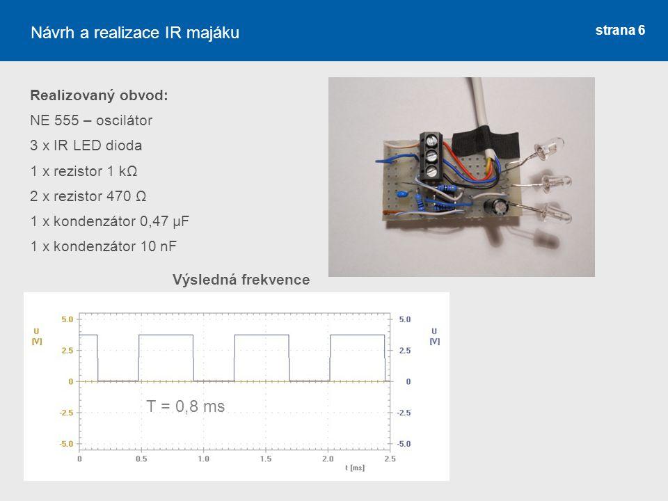 strana 6 Realizovaný obvod: NE 555 – oscilátor 3 x IR LED dioda 1 x rezistor 1 kΩ 2 x rezistor 470 Ω 1 x kondenzátor 0,47 μF 1 x kondenzátor 10 nF Náv