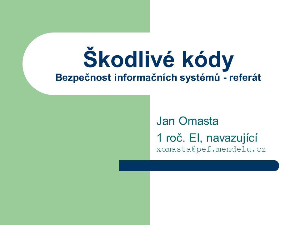 Škodlivé kódy Bezpečnost informačních systémů - referát Jan Omasta 1 roč. EI, navazující xomasta@pef.mendelu.cz