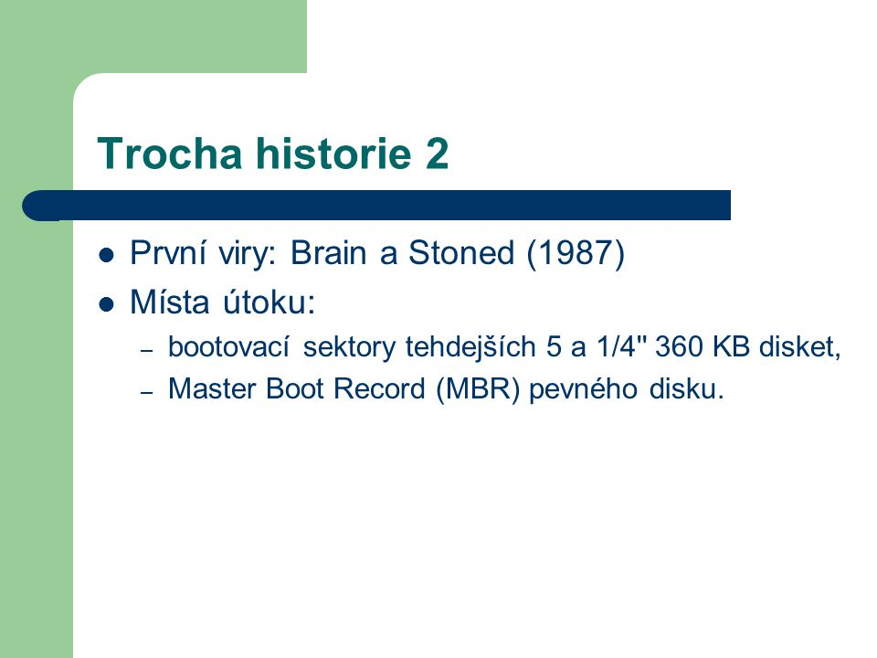 Trocha historie 2 První viry: Brain a Stoned (1987) Místa útoku: – bootovací sektory tehdejších 5 a 1/4'' 360 KB disket, – Master Boot Record (MBR) pe