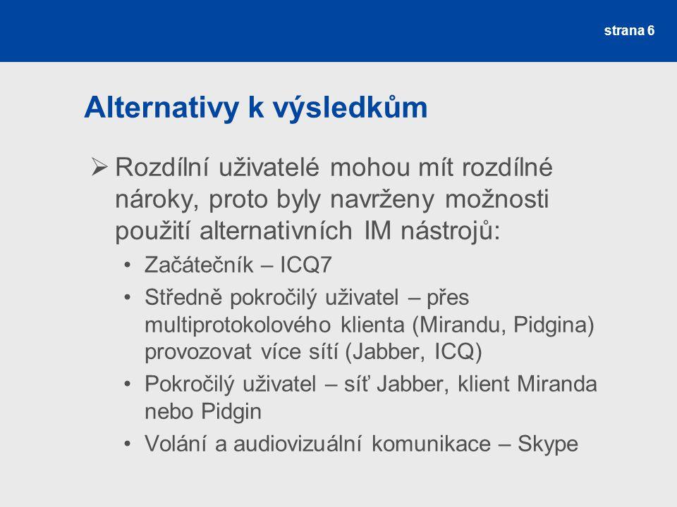 Alternativy k výsledkům  Rozdílní uživatelé mohou mít rozdílné nároky, proto byly navrženy možnosti použití alternativních IM nástrojů: Začátečník – ICQ7 Středně pokročilý uživatel – přes multiprotokolového klienta (Mirandu, Pidgina) provozovat více sítí (Jabber, ICQ) Pokročilý uživatel – síť Jabber, klient Miranda nebo Pidgin Volání a audiovizuální komunikace – Skype strana 6