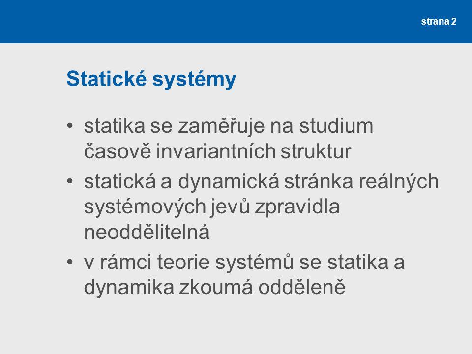 strana 2 Statické systémy statika se zaměřuje na studium časově invariantních struktur statická a dynamická stránka reálných systémových jevů zpravidla neoddělitelná v rámci teorie systémů se statika a dynamika zkoumá odděleně