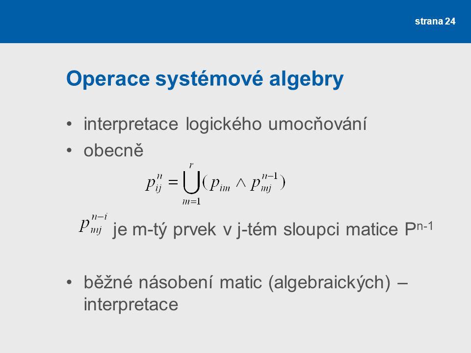 strana 24 Operace systémové algebry interpretace logického umocňování obecně je m-tý prvek v j-tém sloupci matice P n-1 běžné násobení matic (algebraických) – interpretace