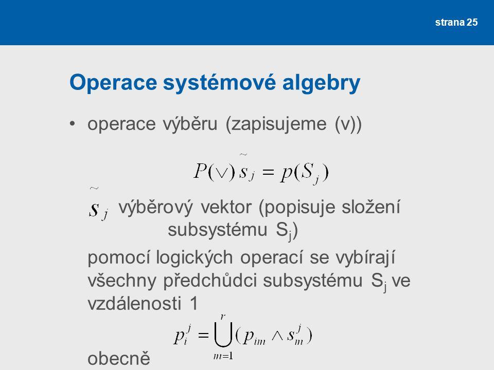 strana 25 Operace systémové algebry operace výběru (zapisujeme (v)) výběrový vektor (popisuje složení subsystému S j ) pomocí logických operací se vybírají všechny předchůdci subsystému S j ve vzdálenosti 1 obecně