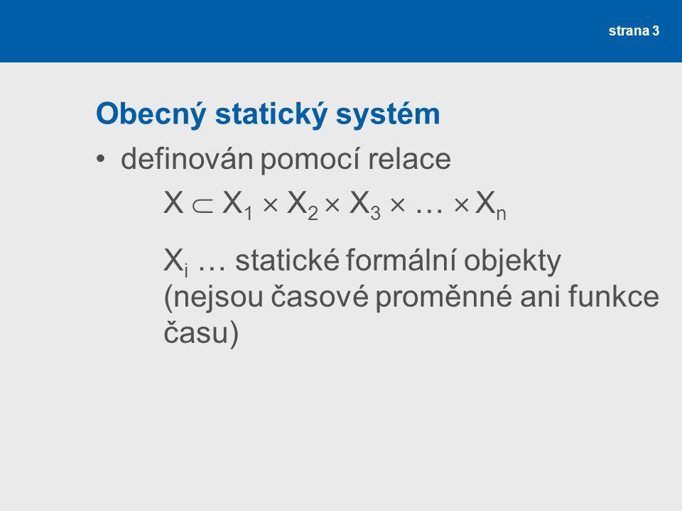 strana 3 Obecný statický systém definován pomocí relace X  X 1  X 2  X 3  …  X n X i … statické formální objekty (nejsou časové proměnné ani funkce času)