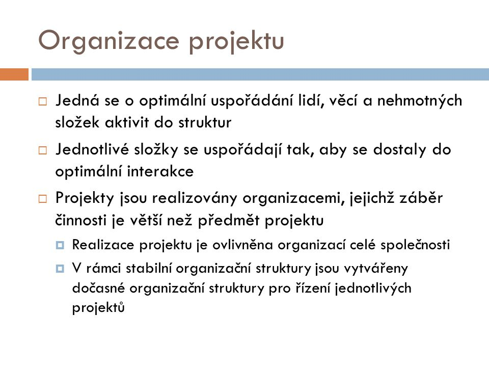 Organizace projektu  Jedná se o optimální uspořádání lidí, věcí a nehmotných složek aktivit do struktur  Jednotlivé složky se uspořádají tak, aby se dostaly do optimální interakce  Projekty jsou realizovány organizacemi, jejichž záběr činnosti je větší než předmět projektu  Realizace projektu je ovlivněna organizací celé společnosti  V rámci stabilní organizační struktury jsou vytvářeny dočasné organizační struktury pro řízení jednotlivých projektů
