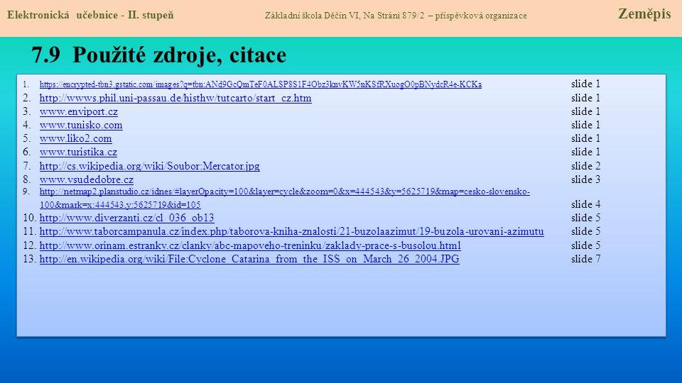 7.9 Použité zdroje, citace 1.https://encrypted-tbn3.gstatic.com/images?q=tbn:ANd9GcQmTeF0ALSP8S1F4Obz3knvKW5nKSfRXuogO0pBNydcR4e-KCKa slide 1https://encrypted-tbn3.gstatic.com/images?q=tbn:ANd9GcQmTeF0ALSP8S1F4Obz3knvKW5nKSfRXuogO0pBNydcR4e-KCKa 2.http://wwws.phil.uni-passau.de/histhw/tutcarto/start_cz.htm slide 1http://wwws.phil.uni-passau.de/histhw/tutcarto/start_cz.htm 3.www.enviport.cz slide 1www.enviport.cz 4.www.tunisko.com slide 1www.tunisko.com 5.www.liko2.com slide 1www.liko2.com 6.www.turistika.cz slide 1www.turistika.cz 7.http://cs.wikipedia.org/wiki/Soubor:Mercator.jpg slide 2http://cs.wikipedia.org/wiki/Soubor:Mercator.jpg 8.www.vsudedobre.cz slide 3www.vsudedobre.cz 9.http://netmap2.planstudio.cz/idnes/#layerOpacity=100&layer=cycle&zoom=0&x=444543&y=5625719&map=cesko-slovensko- 100&mark=x:444543,y:5625719&id=105 slide 4http://netmap2.planstudio.cz/idnes/#layerOpacity=100&layer=cycle&zoom=0&x=444543&y=5625719&map=cesko-slovensko- 100&mark=x:444543,y:5625719&id=105 10.http://www.diverzanti.cz/cl_036_ob13 slide 5http://www.diverzanti.cz/cl_036_ob13 11.http://www.taborcampanula.cz/index.php/taborova-kniha-znalosti/21-buzolaazimut/19-buzola-urovani-azimutu slide 5http://www.taborcampanula.cz/index.php/taborova-kniha-znalosti/21-buzolaazimut/19-buzola-urovani-azimutu 12.http://www.orinam.estranky.cz/clanky/abc-mapoveho-treninku/zaklady-prace-s-busolou.html slide 5http://www.orinam.estranky.cz/clanky/abc-mapoveho-treninku/zaklady-prace-s-busolou.html 13.http://en.wikipedia.org/wiki/File:Cyclone_Catarina_from_the_ISS_on_March_26_2004.JPG slide 7http://en.wikipedia.org/wiki/File:Cyclone_Catarina_from_the_ISS_on_March_26_2004.JPG 1.https://encrypted-tbn3.gstatic.com/images?q=tbn:ANd9GcQmTeF0ALSP8S1F4Obz3knvKW5nKSfRXuogO0pBNydcR4e-KCKa slide 1https://encrypted-tbn3.gstatic.com/images?q=tbn:ANd9GcQmTeF0ALSP8S1F4Obz3knvKW5nKSfRXuogO0pBNydcR4e-KCKa 2.http://wwws.phil.uni-passau.de/histhw/tutcarto/start_cz.htm slide 1http://wwws.phil.uni-passau.de/histhw/tutcarto/sta