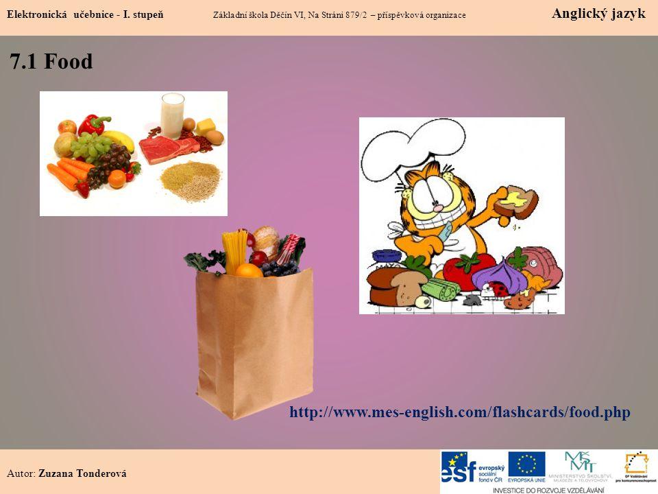 1 7.1 Food Autor: Zuzana Tonderová http://www.mes-english.com/flashcards/food.php Elektronická učebnice - I. stupeň Základní škola Děčín VI, Na Stráni