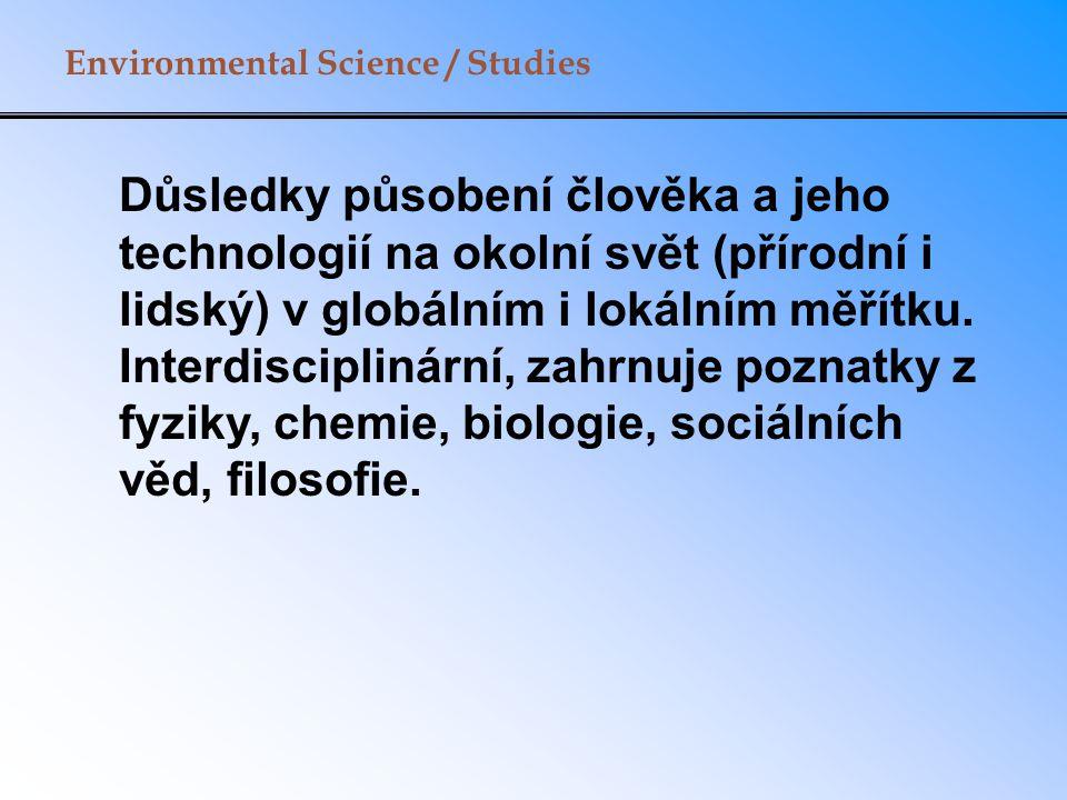 Environmental Science / Studies Důsledky působení člověka a jeho technologií na okolní svět (přírodní i lidský) v globálním i lokálním měřítku.