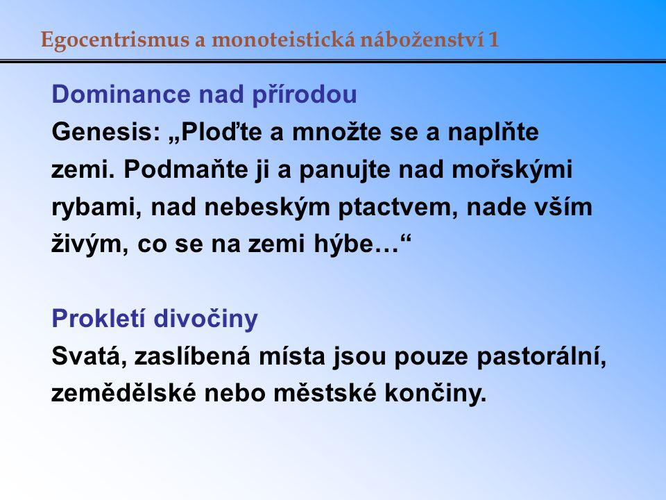 """Egocentrismus a monoteistická náboženství 1 Dominance nad přírodou Genesis: """"Ploďte a množte se a naplňte zemi."""