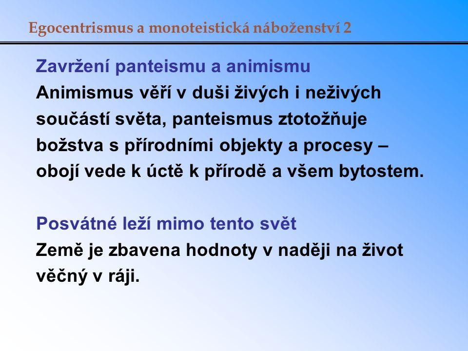 Egocentrismus a monoteistická náboženství 2 Zavržení panteismu a animismu Animismus věří v duši živých i neživých součástí světa, panteismus ztotožňuj